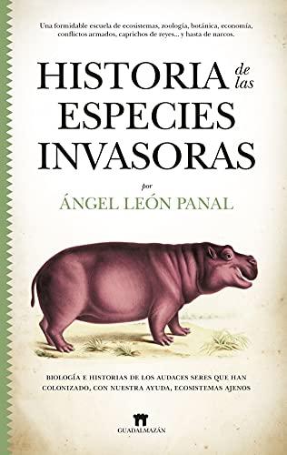 Historia De Las Especies invasoras: Biología e historias de los audaces seres que han colonizado, con nuestra ayuda, ecosistemas ajenos (Divulgación Científica)